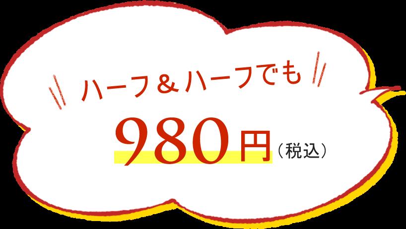 ハーフ&ハーフでも980円(税込)